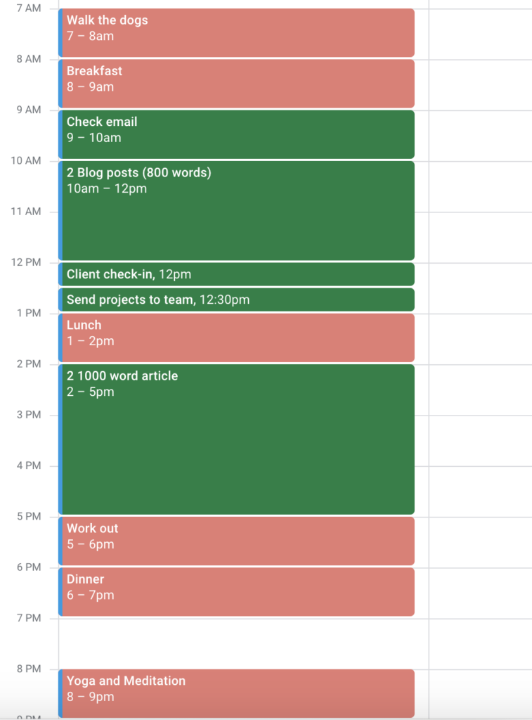 A screen shot of a Google Calendar showing the previous list in time blocking form:  7 am - Walk The Dogs 8 am - Breakfast 9 am - Check email 10 am - 12 pm - 2 800 Word Blog Posts 12 - 12:30 pm - Client Check-In 12:30 pm - 1 pm - Send projects to team 1 pm - Lunch 2 pm - 5 pm 2 1000 word articles 5 pm - Work out 6 pm - Dinner 8 pm - Yoga and meditation For an example of a work from home schedule